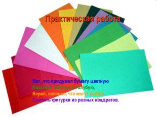 Маг, что придумал бумагу цветную Красную, жёлтую и голубую, Верил, наверно, ч