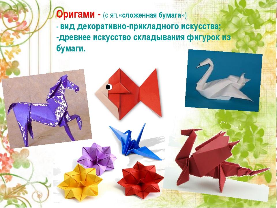 Оригами - (с яп.«сложенная бумага») - вид декоративно-прикладного искусства;...