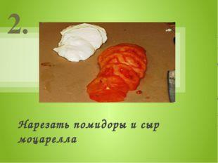 Нарезать помидоры и сыр моцарелла 2.