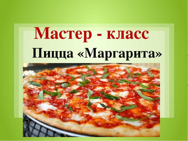 Мастер - класс Пицца «Маргарита»