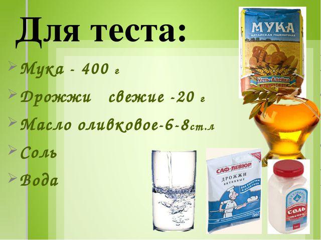 Мука - 400 г Дрожжи свежие -20 г Масло оливковое-6-8ст.л Соль Вода Для теста: