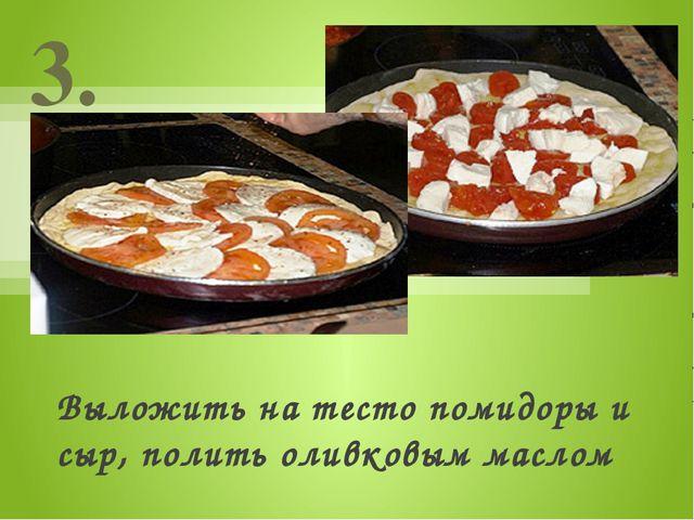 Выложить на тесто помидоры и сыр, полить оливковым маслом 3.