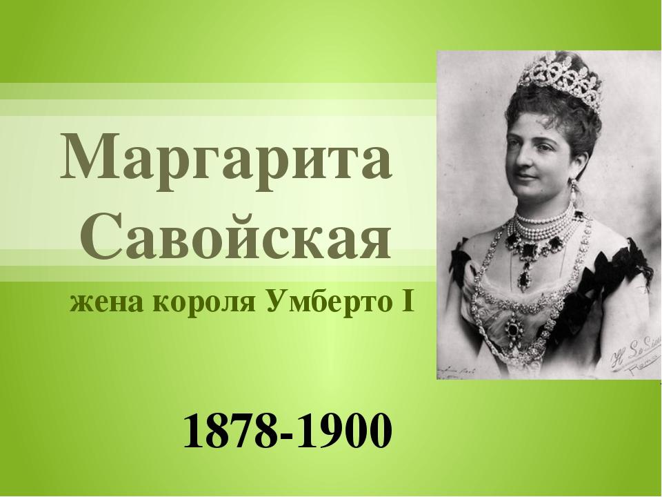 Маргарита Савойская жена короля Умберто I 1878-1900