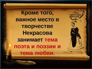Кроме того, важное место в творчестве Некрасова занимает тема поэта и поэзии
