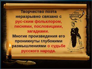 Творчество поэта неразрывно связано с русским фольклором, песнями, пословиц