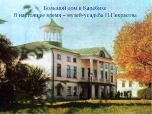 Большой дом в Карабихе В настоящее время – музей-усадьба Н.Некрасова Усадьба