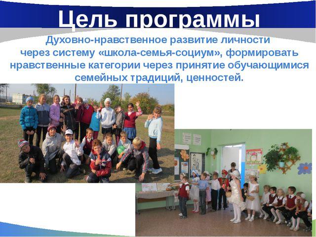 Цель программы Духовно-нравственное развитие личности через систему «школа-се...