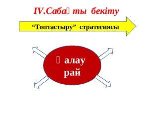 """ІV.Сабақты бекіту """"Топтастыру"""" стратегиясы Қалау рай"""