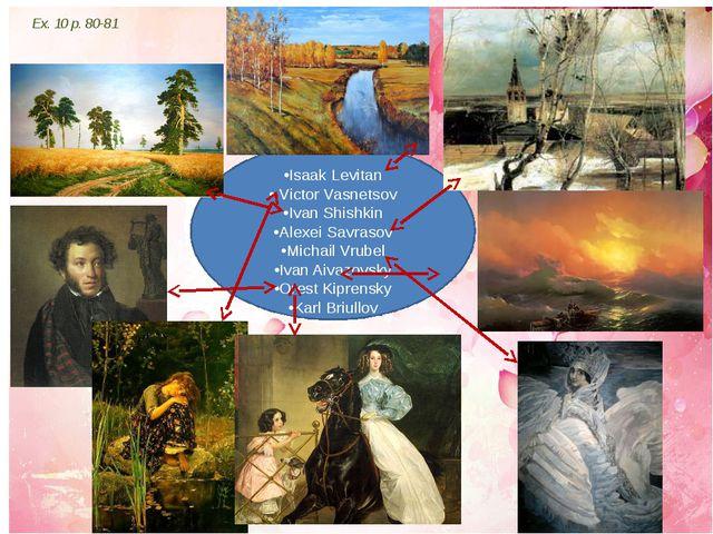 Ex. 10 p. 80-81 •Karl Briullov •Isaak Levitan • Victor Vasnetsov •Ivan Shishk...