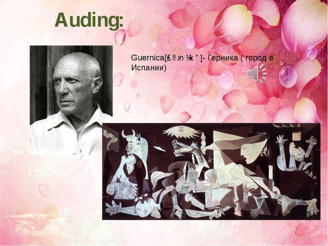 Auding: Guernica[ɡɜːn ɪk ə]- Герника ( город в Испании)