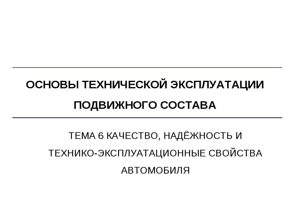 ОСНОВЫ ТЕХНИЧЕСКОЙ ЭКСПЛУАТАЦИИ ПОДВИЖНОГО СОСТАВА ТЕМА 6 КАЧЕСТВО, НАДЁЖНОСТ...