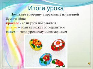 Итоги урока Положите в корзину вырезанные из цветной бумаги яйца: красное - е