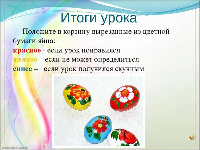 Итоги урока Положите в корзину вырезанные из цветной бумаги яйца: красное - е...