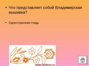 Что представляет собой Владимирская вышивка? Односторонняя гладь
