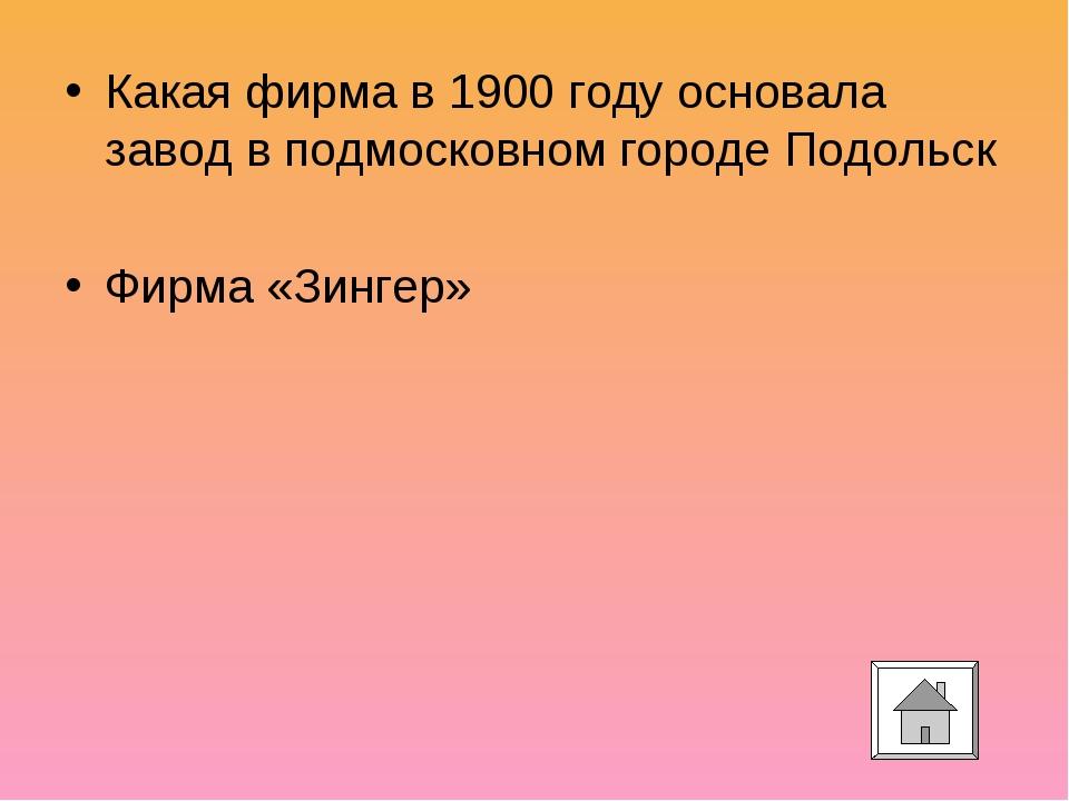 Какая фирма в 1900 году основала завод в подмосковном городе Подольск Фирма «...