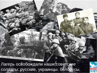 Лагерь освобождали наши советские солдаты: русские, украинцы, белорусы, поляки.