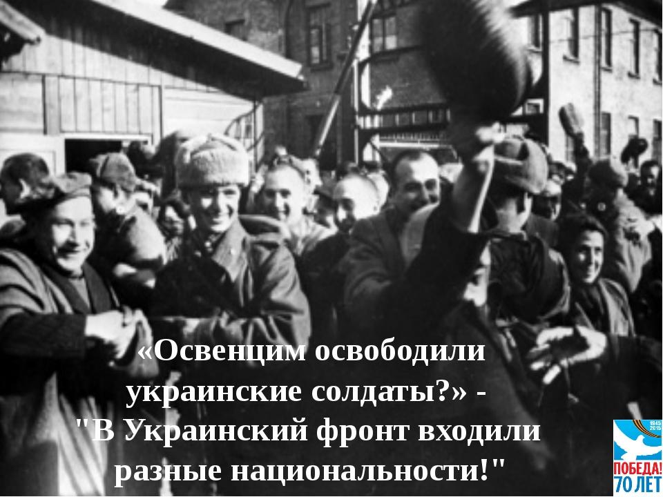 """«Освенцим освободили украинские солдаты?» - """"В Украинский фронт входили разн..."""