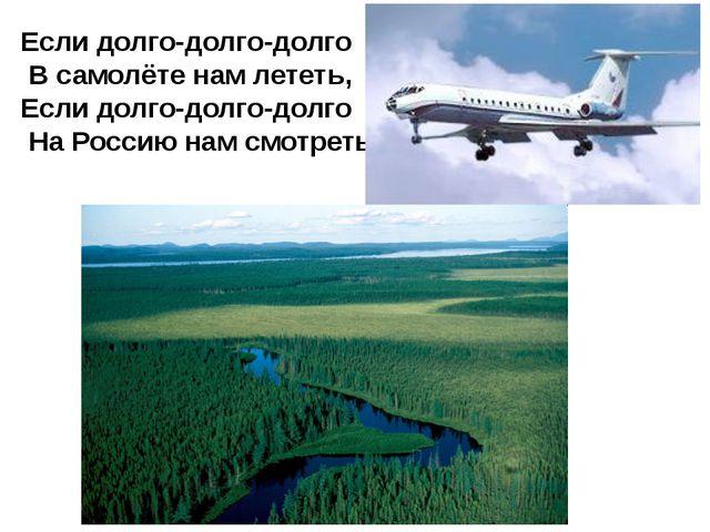 Если долго-долго-долго В самолёте нам лететь, Если долго-долго-долго На Росси...
