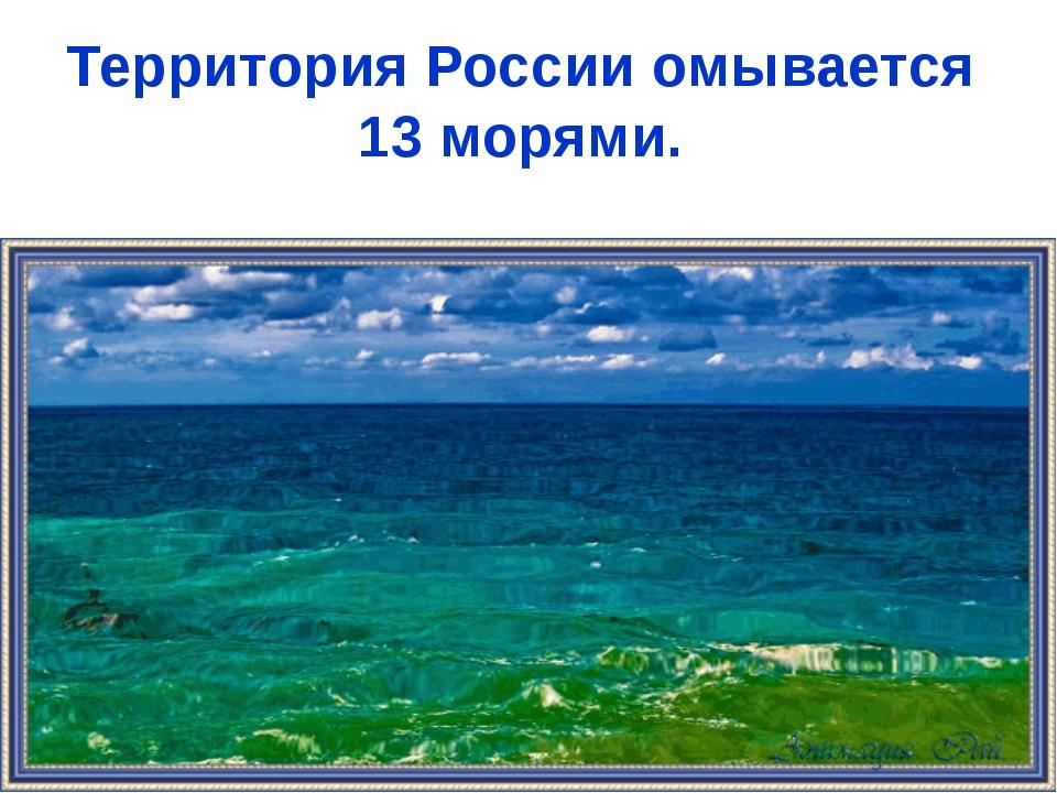 Территория России омывается 13 морями.