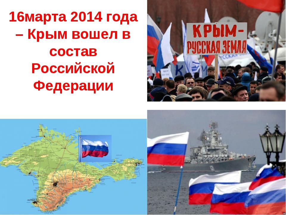 16марта 2014 года – Крым вошел в состав Российской Федерации