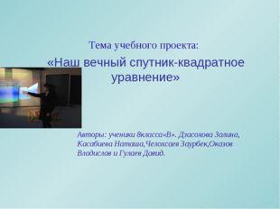 Тема учебного проекта: «Наш вечный спутник-квадратное уравнение» Авторы: уче