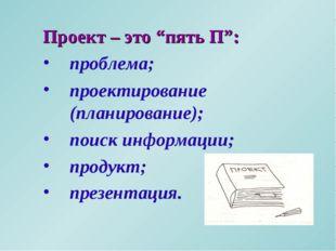 """Проект – это """"пять П"""": проблема; проектирование (планирование); поиск информа"""