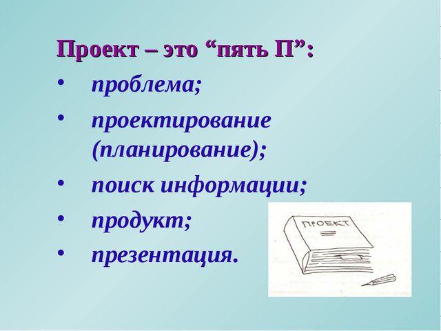 """Проект – это """"пять П"""": проблема; проектирование (планирование); поиск информа..."""