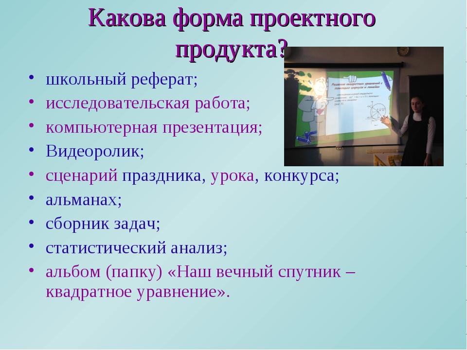 Какова форма проектного продукта? школьный реферат; исследовательская работа;...