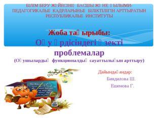 Дайындағандар: Биядилова Ш. Ешенова Г. БІЛІМ БЕРУ ЖҮЙЕСІНІҢ БАСШЫ ЖӘНЕ ҒЫЛЫМ