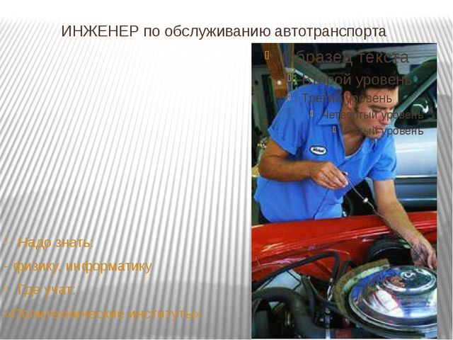 ИНЖЕНЕР по обслуживанию автотранспорта Надо знать: - физику, информатику Где...