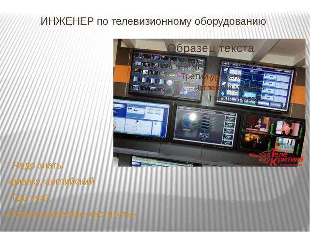 ИНЖЕНЕР по телевизионному оборудованию Надо знать: - физику, английский Где у...