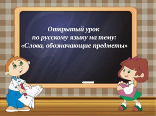 Открытый урок по русскому языку на тему: «Слова, обозначающие предметы»
