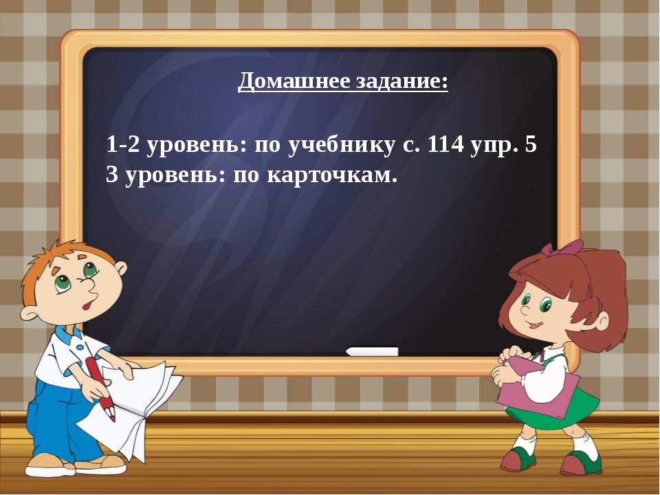 Домашнее задание: 1-2 уровень: по учебнику с. 114 упр. 5 3 уровень: по карточ...