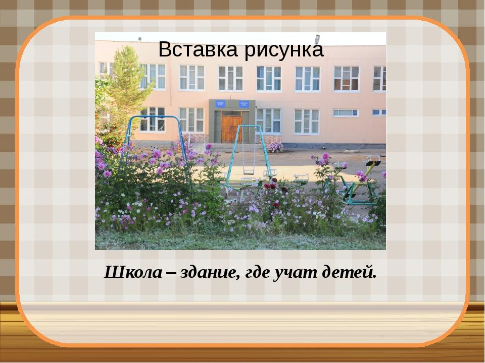 Школа – здание, где учат детей.