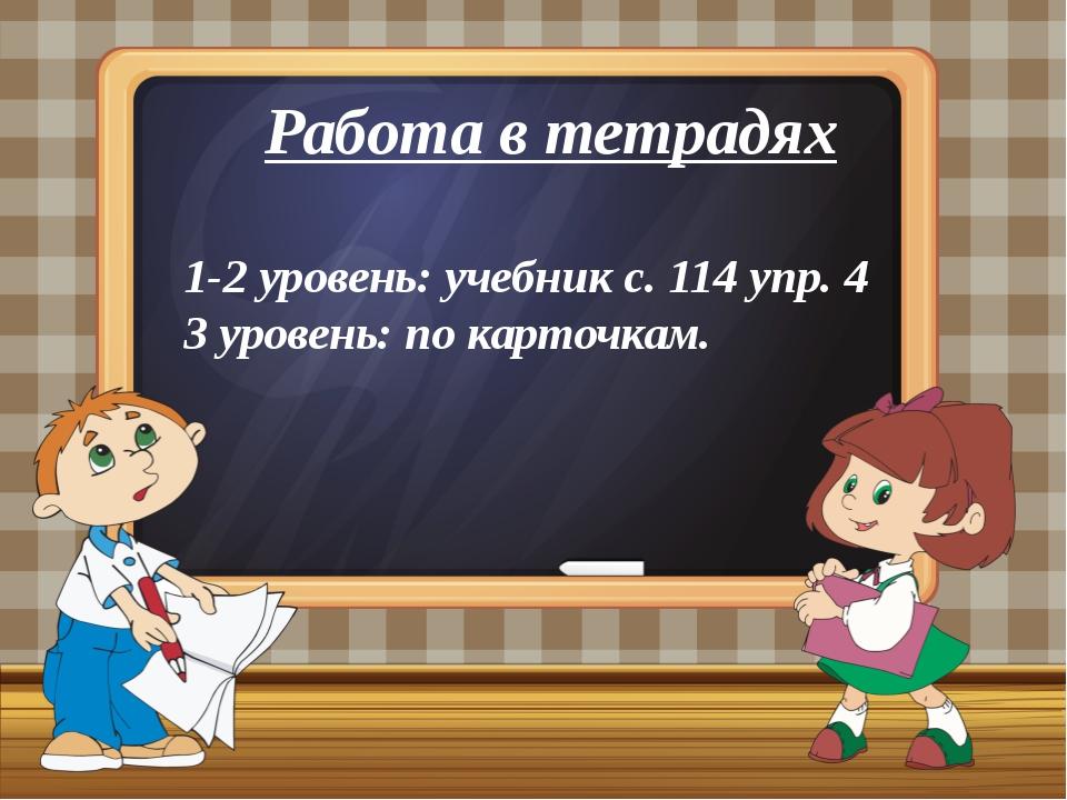 Работа в тетрадях 1-2 уровень: учебник с. 114 упр. 4 3 уровень: по карточкам.