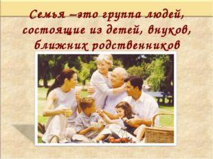 Семья –это группа людей, состоящие из детей, внуков, ближних родственников