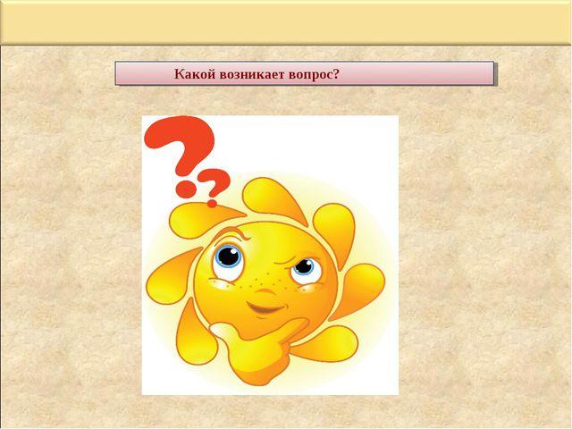 Какой возникает вопрос?