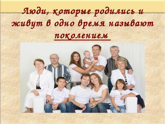 Люди, которые родились и живут в одно время называют поколением