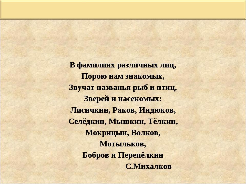 В фамилиях различных лиц, Порою нам знакомых, Звучат названья рыб и птиц, Зве...
