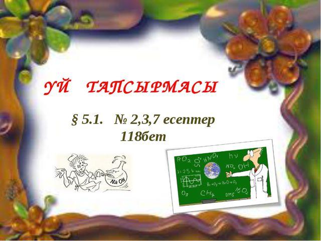 ҮЙ ТАПСЫРМАСЫ § 5.1. № 2,3,7 есептер 118бет