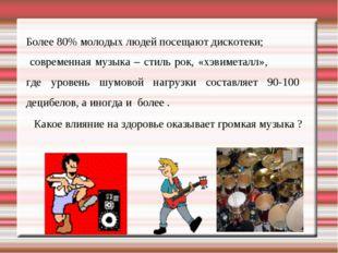 Более 80% молодых людей посещают дискотеки; современная музыка – стиль рок, «