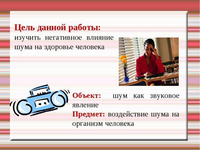 Цель данной работы: изучить негативное влияние шума на здоровье человека Объе...