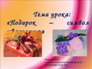 Тема урока: «Подарок – символ уважения» Подготовила: учитель технологии Каси