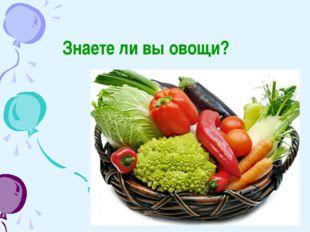 Знаете ли вы овощи?