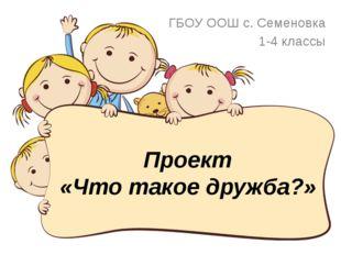 Проект «Что такое дружба?» ГБОУ ООШ с. Семеновка 1-4 классы