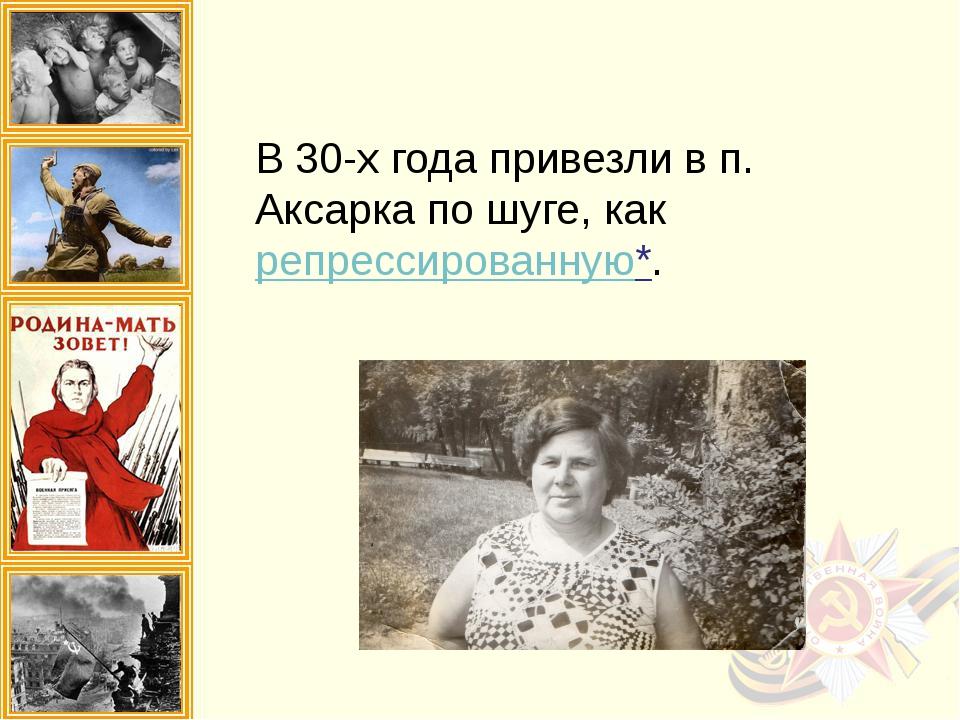 В 30-х года привезли в п. Аксарка по шуге, как репрессированную*.