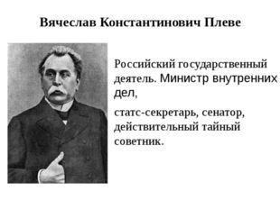 Вячеслав Константинович Плеве Российский государственный деятель. Министр вну
