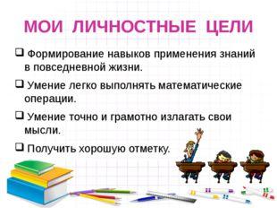 МОИ ЛИЧНОСТНЫЕ ЦЕЛИ Формирование навыков применения знаний в повседневной жиз