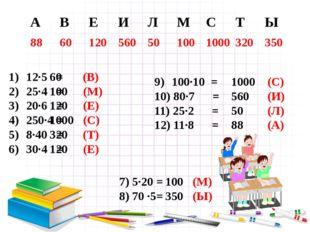 12∙5 = 25∙4 = 20∙6 = 250∙4 = 8∙40 = 30∙4 =  60 (В) 100 (М) 120 (Е) 1000 (С)