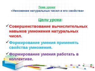 Тема урока: «Умножение натуральных чисел и его свойства» Цели урока: Совершен